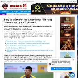 Bóng đá Việt Nam - Trò cưng của HLV Park Hang Seo chưa hẹn ngày trở lại sân cỏ - Tin tức bóng đá hôm nay