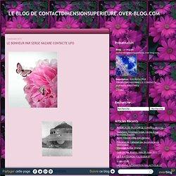 LE BONHEUR PAR SERGE NAZARE CONTACTE UFO - Le blog de contactdimensionsuperieure.over-blog.com