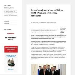 Dites bonjour à la coalition ATM (Ankara-Téhéran-Moscou)