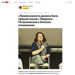 «Привязанность должна быть сферой покоя»: Людмила Петрановская о близких отношениях