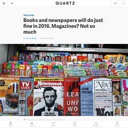 Books and newspapers will do just fine in 2016. Magazines? Not so much
