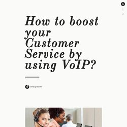 How to boost your Customer Service by using VoIP?