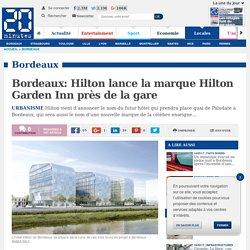 Bordeaux: Hilton lance la marque Hilton Garden Inn près de la gare