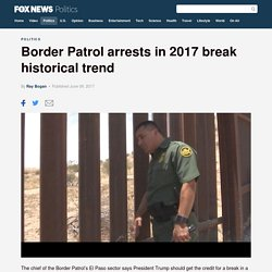 Border Patrol arrests in 2017 break historical trend
