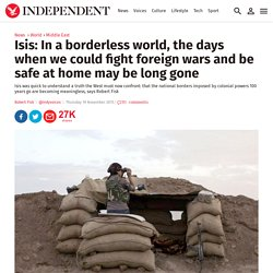 Isis: In a borderless world, the days when we could fight foreign wars and be safe at home may be long gone