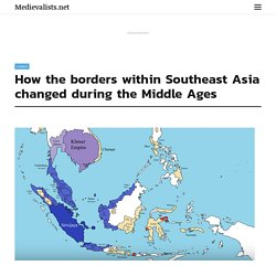How the borders within Southeast Asia changed during the Middle Ages - Medievalists.net