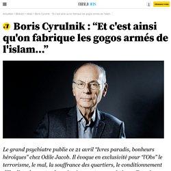 """Boris Cyrulnik : """"Et c'est ainsi qu'on fabrique les gogos armés de l'islam..."""""""