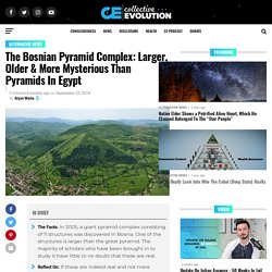 The Bosnian Pyramid Complex: Larger, Older & More Mysterious Than Pyramids In Egypt
