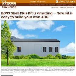 BOSS Shell Plus Kit is amazing – Now sit is easy to build your own ADU – Boss Tiny House