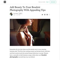 Add Beauty To Your Boudoir Photography With Appealing Tips