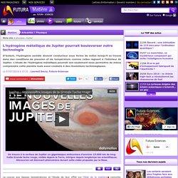L'hydrogène métallique de Jupiter pourrait bouleverser notre technologie