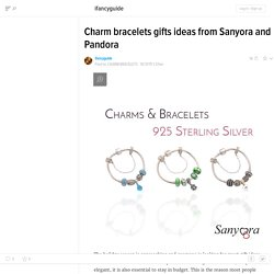 Charm bracelets gifts ideas from Sanyora and Pandora