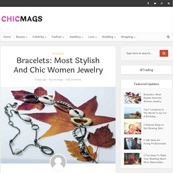 Bracelets: Most Stylish And Chic Women Jewelry - ChicMags