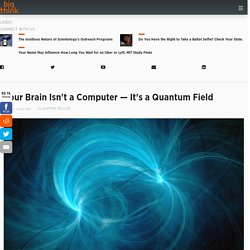 Your Brain Isn't a Computer — It's a Quantum Field