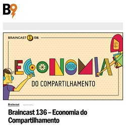 Braincast 136 - Economia do Compartilhamento