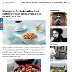 Whole grains for the breakfast: Some health benefits of adding whole grains cereal in your diet