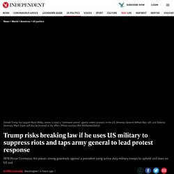 Trump risks breaking law if he uses US military to suppress riots and taps army general to lead protest response