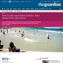 How to plan a post-Brexit holiday – from Serbia to the Lake District