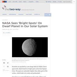 NASA Sees 'Bright Spots' On Dwarf Planet In Our Solar System
