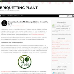 Briquetting Plant Is Most Energy Efficient Source On Earth