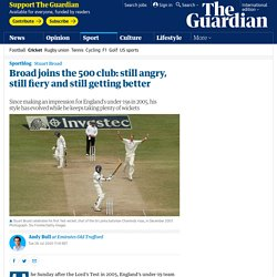 Broad joins the 500 club: still angry, still fiery and still getting better