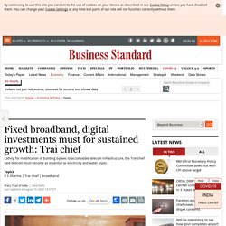 Fixed broadband, digital investments must for sustained growth: Trai chief