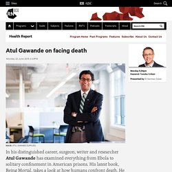 Atul Gawande on facing death - Health Report