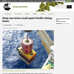 Deep sea riches could spark Pacific mining boom - Background Briefing