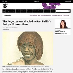 The forgotten war that led to Port Phillip's first public executions - Hindsight