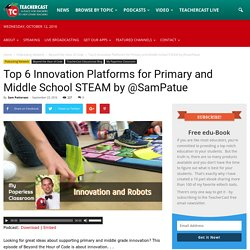 Top 6 Innovation Platforms for Primary and Middle School STEAM by @SamPatue · TeacherCast Educational Broadcasting NetworkbySam Patterson
