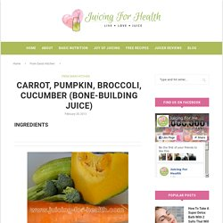 Carrot, Pumpkin, Broccoli, Cucumber (Bone-Building Juice) - Juicing For Health
