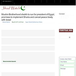 Muslim Brotherhood sheikh to run for president of Egypt; promises to implement Sharia and cancel peace treaty with Israel