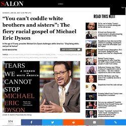 """You can't coddle white brothers and sisters"": The fiery racial gospel of Michael Eric Dyson"