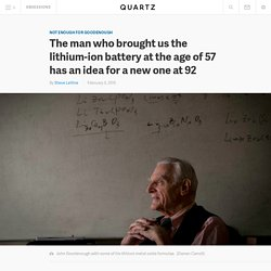 The man who brought us the lithium-ion battery at the age of 57 has an idea for a new one at 92