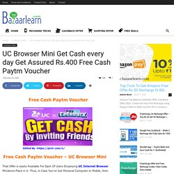 UC Browser Mini Get Cash Every Day Get Assured Rs.400 Free Cash Paytm Voucher