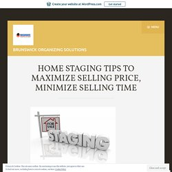 HOME STAGING TIPS TO MAXIMIZE SELLING PRICE, MINIMIZE SELLING TIME
