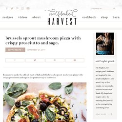 Brussels Sprout Mushroom Pizza with Crispy Prosciutto and Sage. - Half Baked Harvest