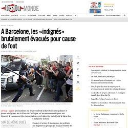 A Barcelone, les «indignés» brutalement évacués pour cause de foot