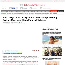 'I'm Lucky To Be Living': Video Shows Cops Brutally Beating Unarmed Black Man In Michigan