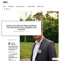 Faisal Al Mutar on Media Bubbles, the Two Faces of Al Jazeera, and Nuance – Areo Magazine
