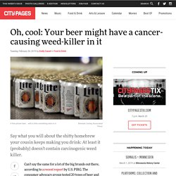 Coors, Miller Lite, Budweiser, Corona, Heineken, all flavored with... Roundup...