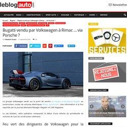 Bugatti vendu par Volkswagen à Rimac … via Porsche ?
