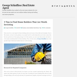 5 Tips to Find Home Builders That Are Worth Investing ~ George Schiaffino