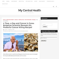4 Tbsp. a Day and Cancer is Gone: Bulgarian Scientist Reveals His Powerful Cancer Killing Recipe! » My Central Health