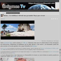 Belize : Un bulldozer détruit une pyramide Maya par erreur « Énigmes.TV