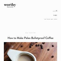 How to Make Paleo Bulletproof Coffee — Worthy Pause