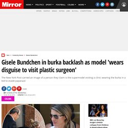 Gisele Bundchen in burka backlash as model 'wears disguise to visit plastic surgeon'