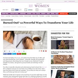 Burned Out? 12 Powerful Ways To Transform Your Life