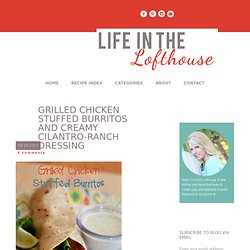 Grilled Chicken Stuffed Burritos and Creamy Cilantro-Ranch dressing - Life In The Lofthouse