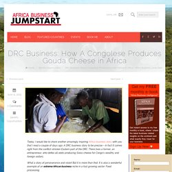 DRC Business: How A Congolese Produces Gouda Cheese in Africa - Africa Business Jump StartAfrica Business Jump Start
